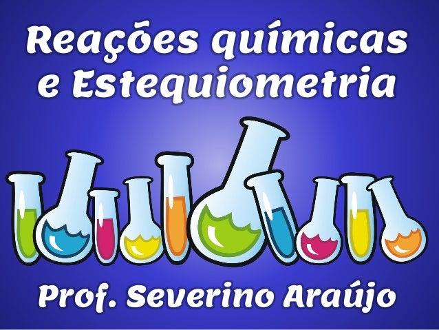Reações químicas e Estequiometria  Prof. Severino Araújo