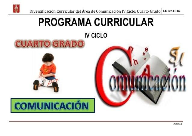 Diversificación Curricular del Área de Comunicación IV Ciclo: Cuarto Grado I.E. Nº 4016 Página 1 PROGRAMA CURRICULAR IV CI...
