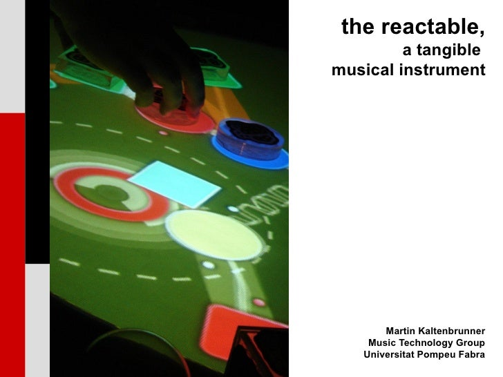 the reactable,          a tangible musical instrument            Martin Kaltenbrunner     Music Technology Group    Univer...