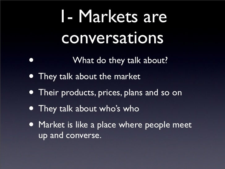 1- Markets are        conversations •          What do they talk about? • They talk about the market • Their products, pri...