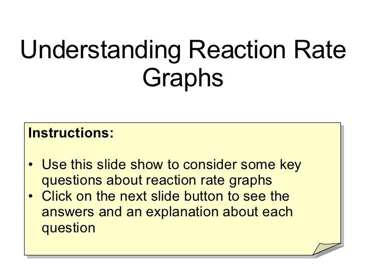 <ul><li>Instructions: </li></ul><ul><li>Use this slide show to consider some key questions about reaction rate graphs </li...