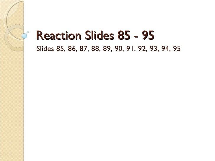 Reaction Slides 85 - 95 Slides 85, 86, 87, 88, 89, 90, 91, 92, 93, 94, 95