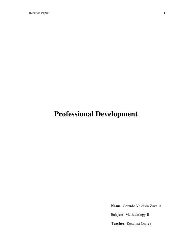 Reaction Paper  1  Professional Development  Name: Gerardo Valdivia Zavalla Subject: Methodology II Teacher: Roxanna Corre...