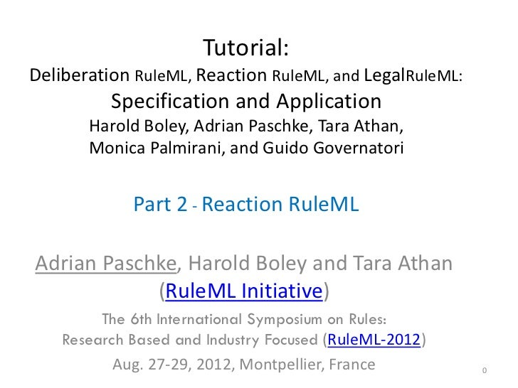 Tutorial:Deliberation RuleML, Reaction RuleML, and LegalRuleML:          Specification and Application       Harold Boley,...