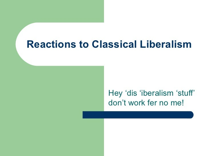 Reactions to Classical Liberalism                Hey 'dis 'iberalism 'stuff'                don't work fer no me!