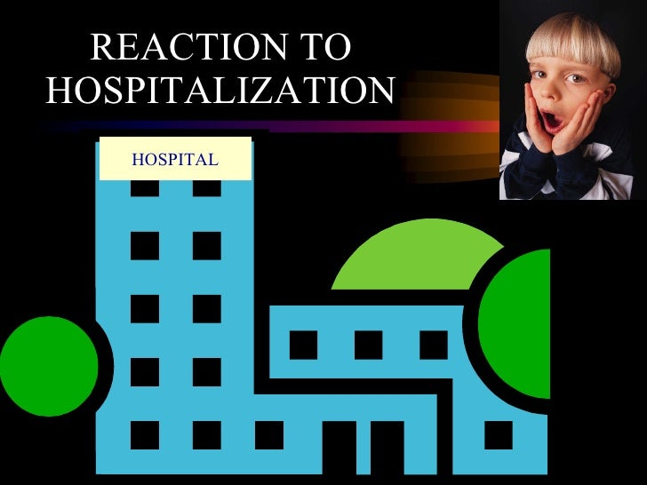 REACTION TO HOSPITALIZATION HOSPITAL