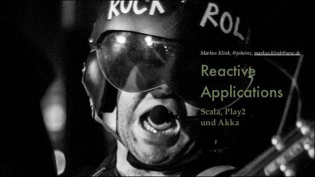 Markus Klink, @joheinz, markus.klink@oose.de  Reactive Applications !  Scala, Play2 ! und Akka