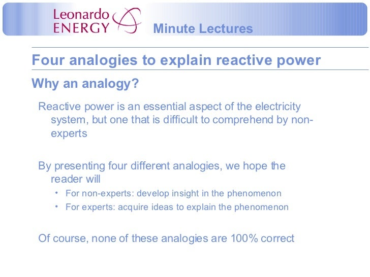 Why an analogy? <ul><li>Reactive power is an essential aspect of the electricity system, but one that is difficult to comp...