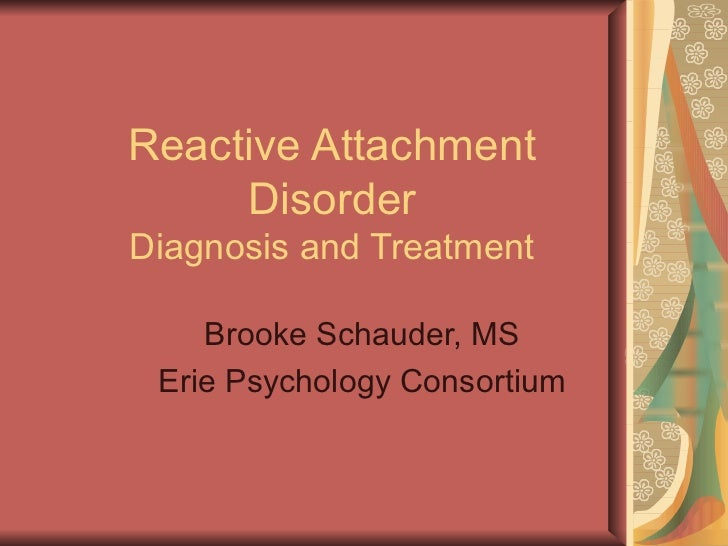 Reactive Attachment Disorder Diagnosis and Treatment Brooke Schauder, MS Erie Psychology Consortium