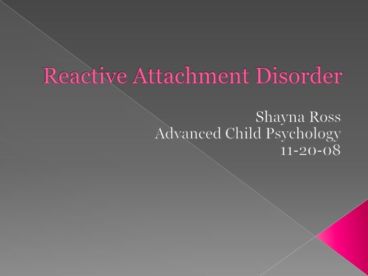 Reactive Attachment Disorder<br />Shayna Ross<br />Advanced Child Psychology<br />11-20-08<br />