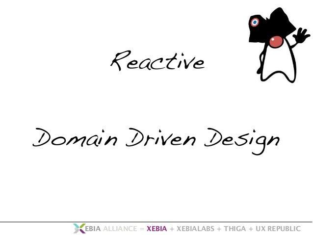 Reactive  Domain Driven Design  • EBIA ALLIANCE = XEBIA + XEBIALABS + THIGA + UX REPUBLIC