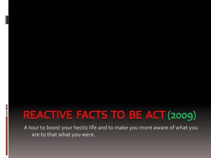 REAcTIVE  FACTS  TO  BE  ACT (2009)<br />A tour to boost your hectic life and to make you more aware of what you are to th...