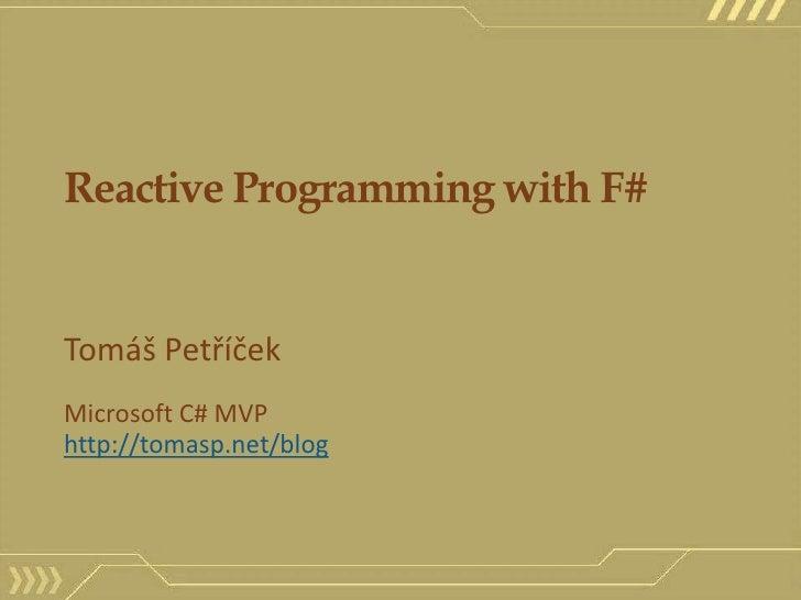 Reactive Programming with F#<br />Tomáš Petříček<br />Microsoft C# MVP<br />http://tomasp.net/blog<br />