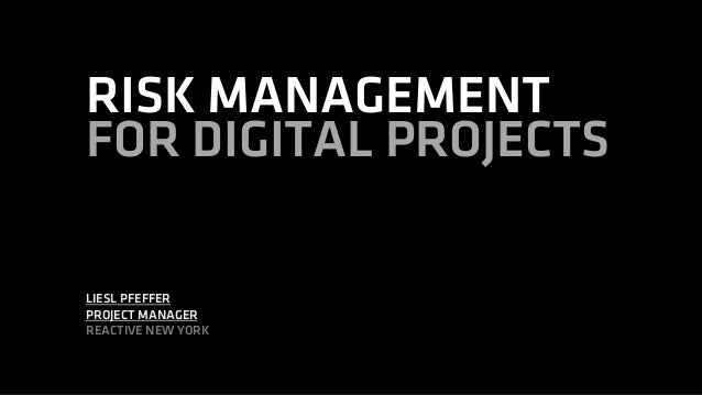 RISK MANAGEMENT FOR DIGITAL PROJECTS LIESL PFEFFER PROJECT MANAGER REACTIVE NEW YORK