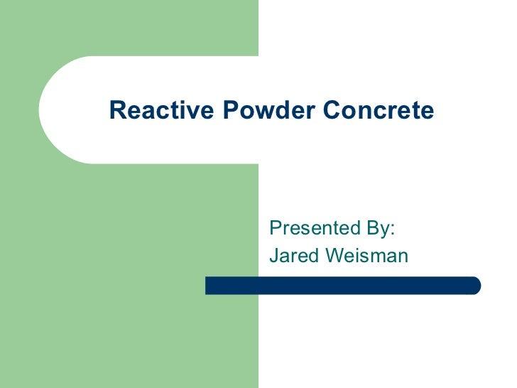 Reactive Powder Concrete Presented By:  Jared Weisman