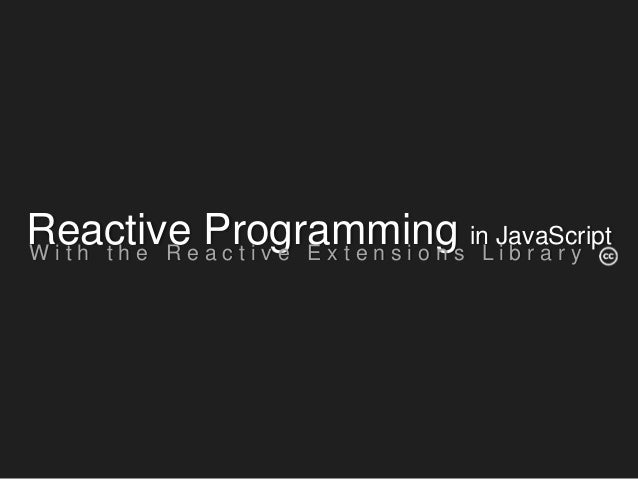 Reactive Programming in JavaScript W i t h t h e R e a c t i v e E x t e n s i o n s L i b r a r y