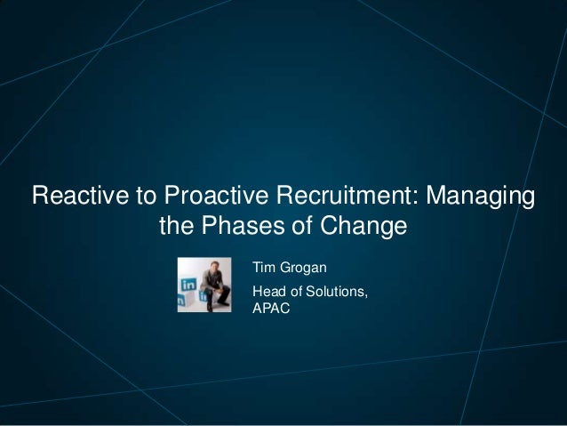 Reactive to Proactive Recruitment: Managing the Phases of Change Tim Grogan Head of Solutions, APAC