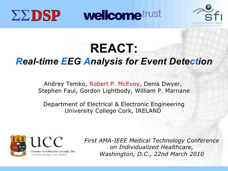 REACT: R eal-time  E EG  A nalysis for Event Dete ct ion Andrey Temko,  Robert P. McEvoy , Denis Dwyer,  Stephen Faul, Gor...