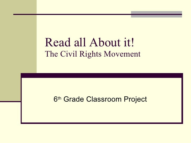 Read all About it! The Civil Rights Movement 6 th  Grade Classroom Project