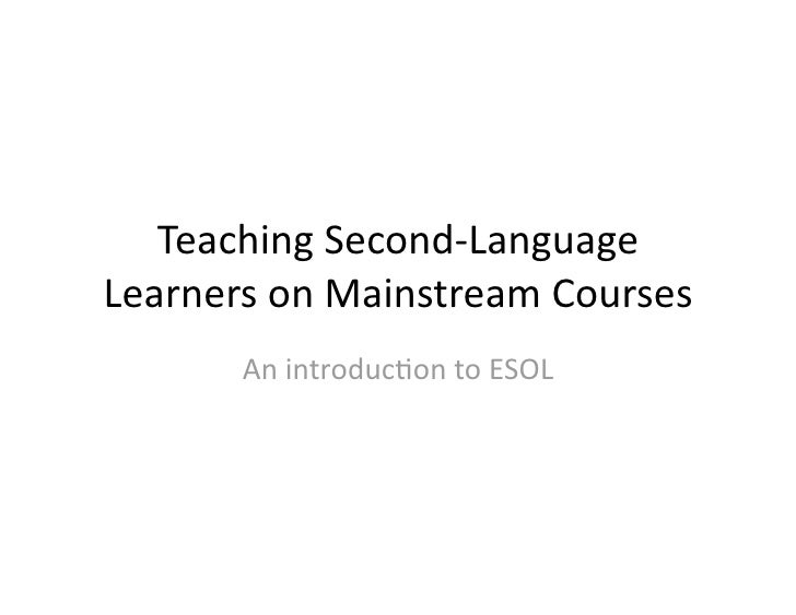 TeachingSecond‐LanguageLearnersonMainstreamCourses       Anintroduc7ontoESOL