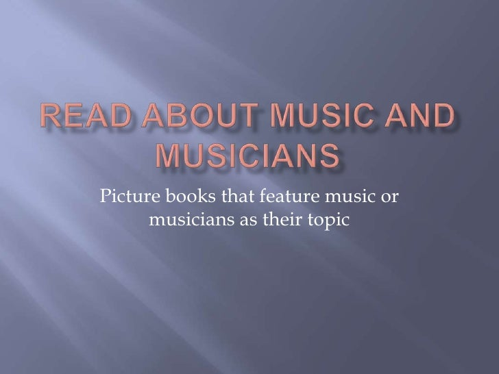 Read about Music and Musicians<br />Picture books that feature music or musicians as their topic <br />