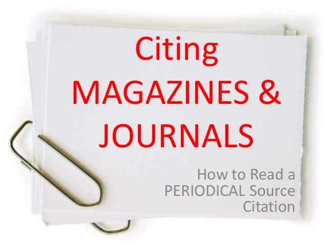 Citing MAGAZINES & JOURNALS How to Read a PERIODICAL Source Citation