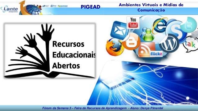 Fórum da Semana 3 – Feira de Recursos de Aprendizagem - Aluno: Denys Pimentel PIGEAD Ambientes Virtuais e Mídias de Comuni...