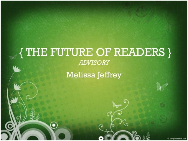 { THE FUTURE OF READERS } ADVISORY  Melissa Jeffrey