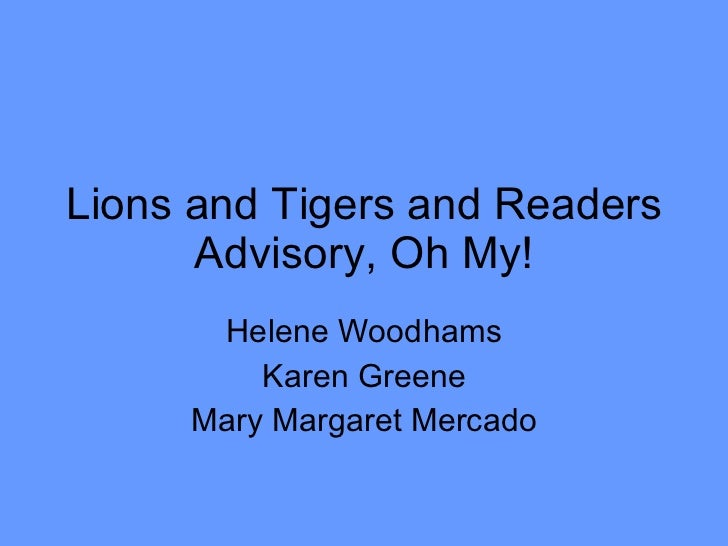 Lions and Tigers and Readers Advisory, Oh My! Helene Woodhams Karen Greene Mary Margaret Mercado