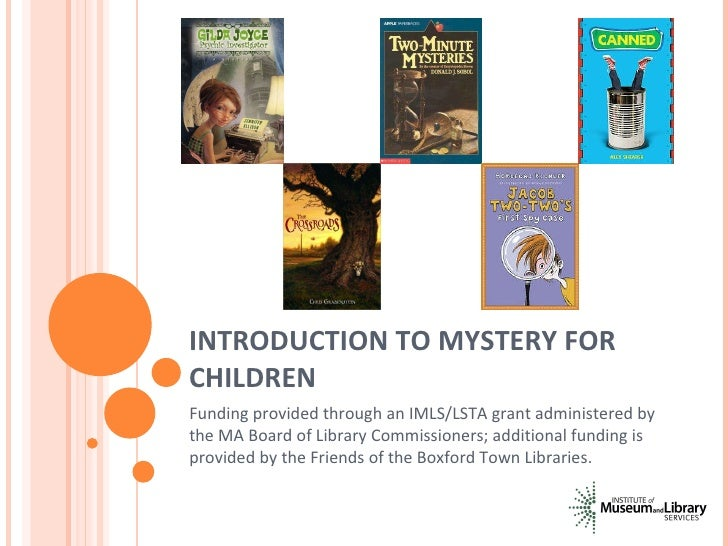 INTRODUCTION TO MYSTERY FOR CHILDREN Funding provided through an IMLS/LSTA grant administered by the MA Board of Library C...