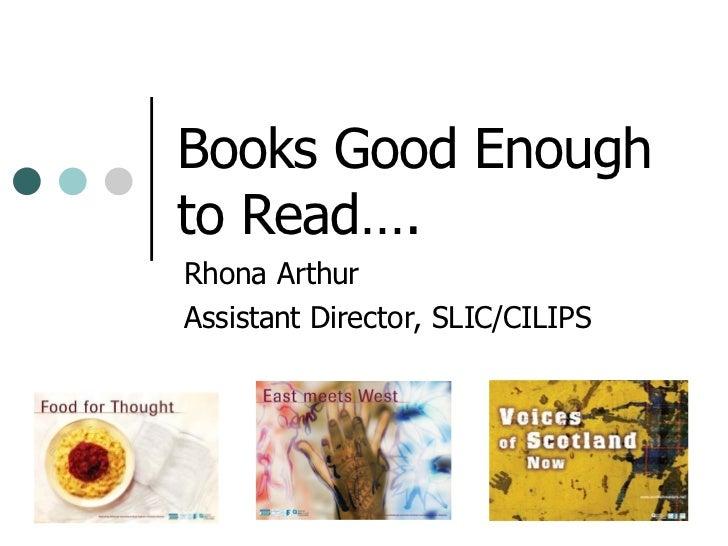 Books Good Enough to Read…. Rhona Arthur Assistant Director, SLIC/CILIPS