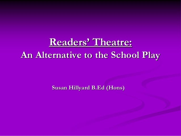 Readers' Theatre:An Alternative to the School Play       Susan Hillyard B.Ed (Hons)