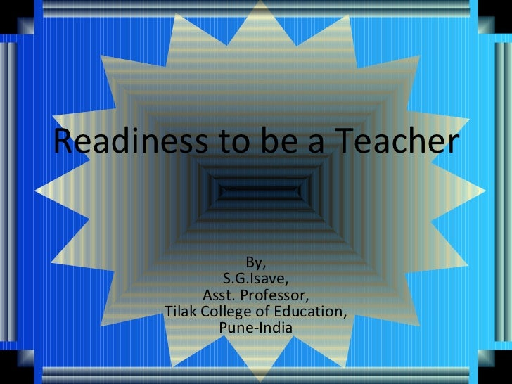Readiness to be a Teacher                   By,               S.G.Isave,            Asst. Professor,      Tilak College of...