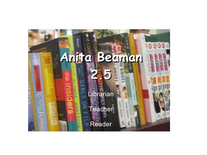 Anita Beaman 2.5 Librarian Teacher Reader Special thanks to  Amy Oberts