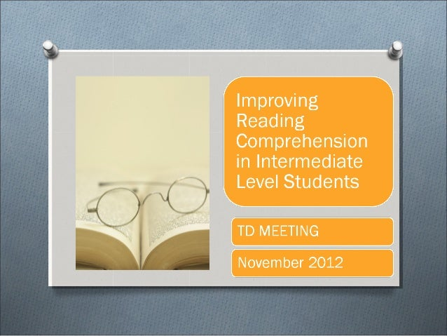 IMPROVING INTERMEDIATE LEVEL STUDENTS READING COMPREHENSION - REPORT