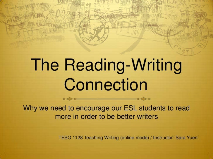 The Reading-Writing      ConnectionWhy we need to encourage our ESL students to read        more in order to be better wri...