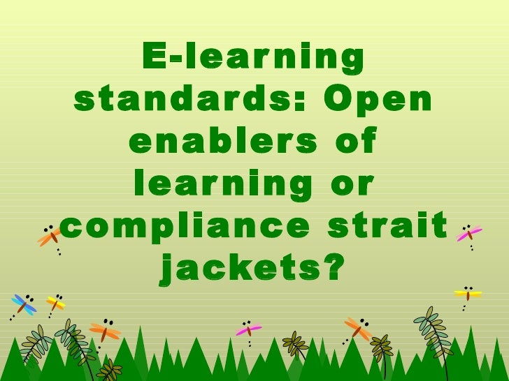 E-learning standards: Open enablers of learning or compliance strait jackets?