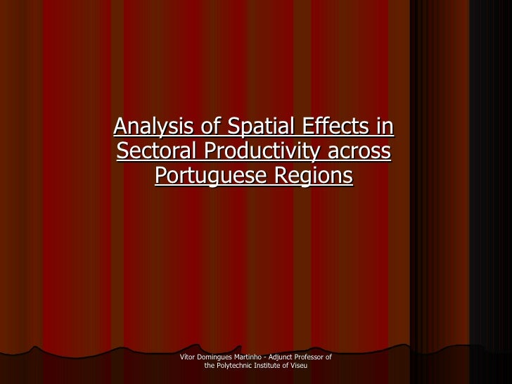 Analysis of Spatial Effects in Sectoral Productivity across Portuguese Regions Vítor Domingues Martinho - Adjunct Professo...