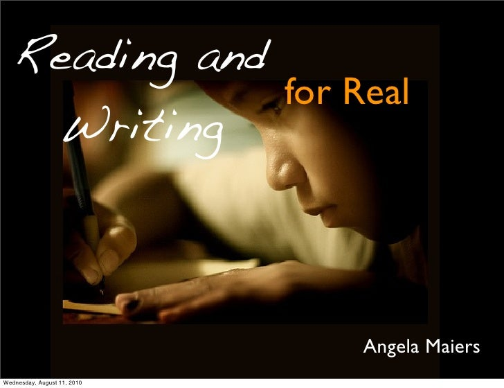 Reading and                for Real     Writing                                 Angela Maiers Wednesday, August 11, 2010
