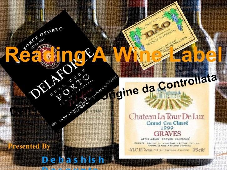 Reading A Wine Label   Presented By  Debashish Dasgupta Denomnacion di Origine da Controllata