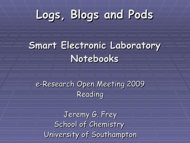 Logs, Blogs and Pods Smart Electronic Laboratory Notebooks e-Research Open Meeting 2009 Reading Jeremy G. Frey School of C...