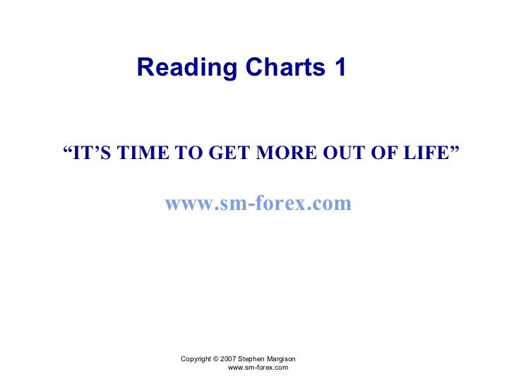 "Copyright © 2007 Stephen Margison  www.sm-forex.com "" IT'S TIME TO GET MORE OUT OF LIFE"" www.sm-forex.com  Reading Charts 1"