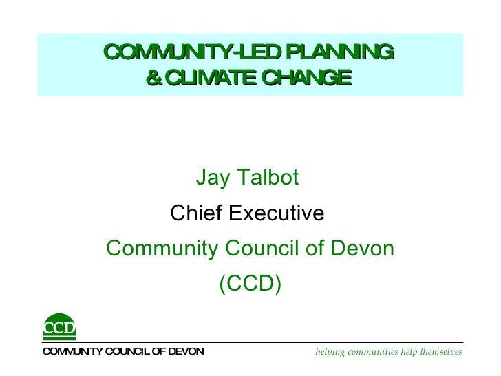 COMMUNITY-LED PLANNING  & CLIMATE CHANGE   <ul><li>Jay Talbot  </li></ul><ul><li>Chief Executive   </li></ul><ul><li>Commu...