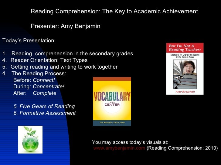 Reading Comprehension: The Key to Academic Achievement Presenter: Amy Benjamin You may access today's visuals at: www.amyb...