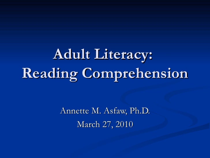Adult Literacy:  Reading Comprehension Annette M. Asfaw, Ph.D. March 27, 2010