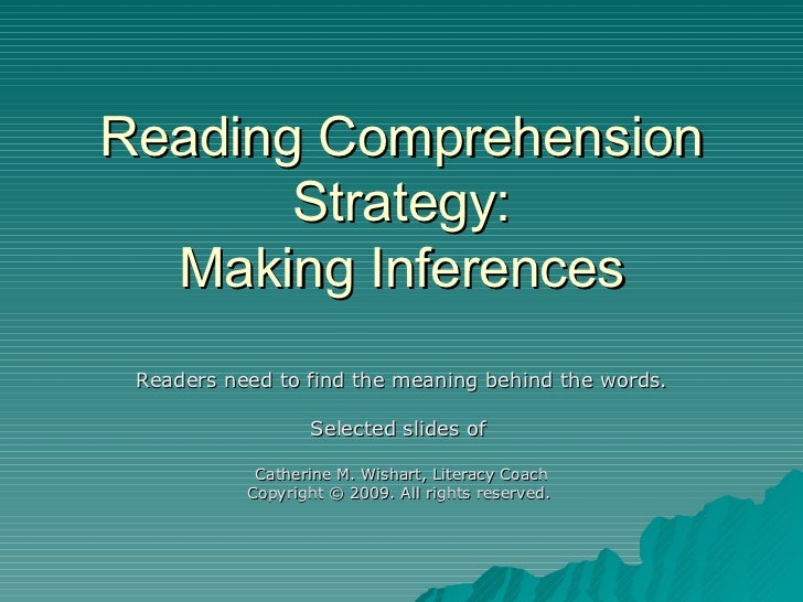 Reading Comprehension Strategy: Making Inferences Readers need to find the meaning behind the words. Selected slides of  C...