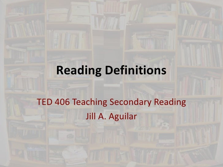 Reading DefinitionsTED 406 Teaching Secondary Reading           Jill A. Aguilar