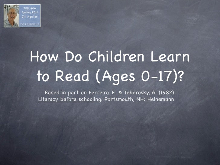 TED 406 Spring 2011 Jill Aguilarwww.jillaaguilar.com          How Do Children Learn           to Read (Ages 0-17)?        ...