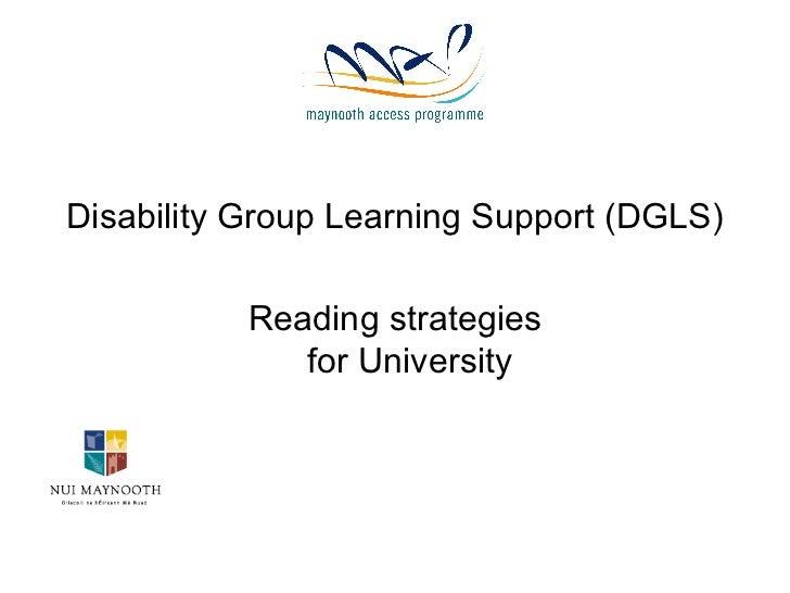 <ul><li>Disability Group Learning Support (DGLS) </li></ul><ul><li>Reading strategies for University </li></ul>