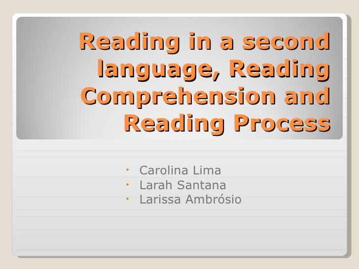 Reading in a second language, Reading Comprehension and Reading Process <ul><li>Carolina Lima </li></ul><ul><li>Larah Sant...